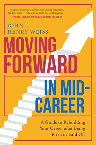 Moving Forward in Mid-Career: A Guide to Rebuilding Your Career after Being Fired or Laid Off