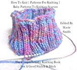 How To Knit | Patterns For Knitting | Baby Patterns To Knitting Scarves is the comprehensive knitting book for a good Stitch and Bitch.  Inside you'll get free easy to use charts!How to knit baby clothes!How to knit socks!How to knit scarves!How to k...