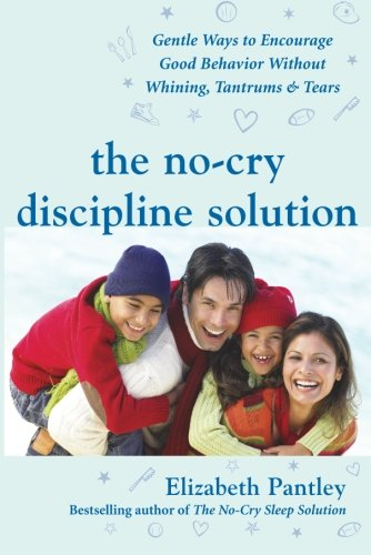The No-Cry Discipline Solution: Gentle Ways to Encourage Good Behavior Without Whining, Tantrums & Tears (Pantley)