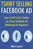 T-Shirt Selling Facebook Ad: How to Sell T-shirts Online via Cheap Facebook Ad Marketing for Beginners (English Edition)