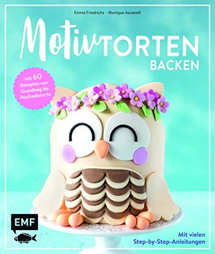 Motivtorten backen: Mit 60 Rezepten von Grundteig bis Torten für Geburtstag, Party und Hochzeit:...