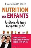 Nutrition des enfants. Arrêtons de faire n'importe quoi !: Guide des bonnes pratiques alimentaires à adopter en famille...