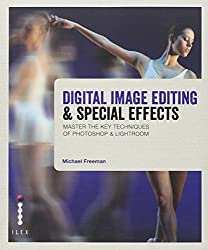 Digital Image Editing & Special Effects: Master the Key Techniques of Photoshop & Lightroom