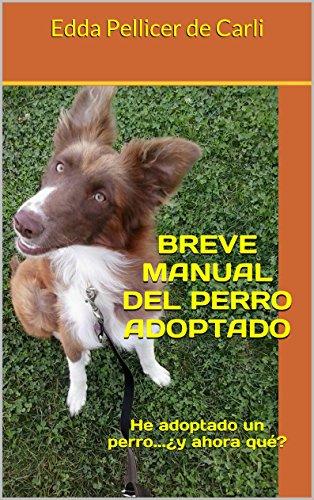 BREVE MANUAL DEL PERRO ADOPTADO: He adoptado un perro...¿y ahora qué?
