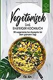 Vegetarisch-Das Einsteiger Kochbuch, 90 vegetarische Rezepte für den ganzen Tag: DAS Kochbuch für Einsteiger! 90 schnelle und leckere Rezepte für den...