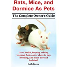 Rats, Mice, and Dormice As Pets. The Complete Owner's Guide.: Care, health, keeping, raising, training, food, costs, where to buy, breeding, and much more all included! (English Edition)