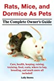 Rats, Mice, and Dormice As Pets. The Complete Owner's Guide.: Care, health, keeping, raising, training, food, costs, where to buy, breeding, and much more all included!