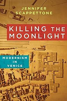 Killing the Moonlight: Modernism in Venice (Modernist Latitudes) (English Edition) di [Scappettone, Jennifer]