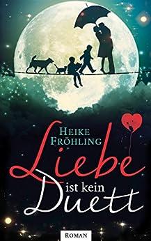 Liebe ist kein Duett: Liebesroman (German Edition) by [Fröhling, Heike]