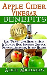 Apple Cider Vinegar Benefits:101 Apple Cider Vinegar Benefits for Weight Loss, Healthy Skin & Glowing Hair! Uses for Detoxing, Allergies, Better Health ... Cures from Nature's Remedy (English Edition)