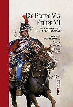 De Felipe V A Felipe Vi. Trescientos Años Del Ejercito Español por Augusto Ferrer-dalmau