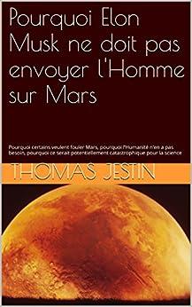 Pourquoi Elon Musk ne doit pas envoyer l'Homme sur Mars: Pourquoi certains veulent fouler Mars, pourquoi l'Humanité n'en a pas besoin, pourquoi ce serait ... catastrophique pour la science par [Jestin, Thomas]
