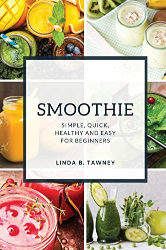 Smoothie: Simple, Quick, Healthy and Easy for Beginners