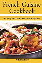 French Cuisine Cookbook: 50 Easy and Delicious French Recipes