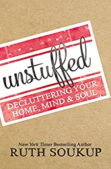 Unstuffed: Decluttering Your Home, Mind and   Soul di [Soukup, Ruth]