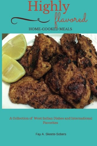 Highly Flavored: Home-cooked Meals: A Collection of West Indian Dishes and International Favorites