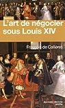 L'art de négocier sous Louis XIV par Callières