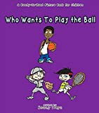 Who Wants To Play The Ball: A Children's Book For Ages 3-5. Easy To Read With Fun Illustrations (English Edition)
