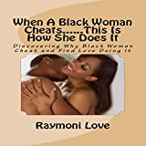 When a Black Woman Cheats...This Is How She Does It: Discovering Why Black Women Cheat and Find Love Doing It