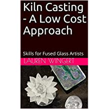 Kiln Casting - A Low Cost Approach: Skills for Fused Glass Artists (English Edition)