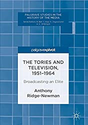 The Tories and Television, 1951-1964: Broadcasting an Elite (Palgrave Studies in the History of the Media)