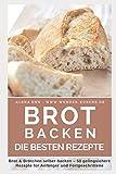 Brot backen: Brot und Brötchen selber backen – 50 gelingsichere Rezepte für Anfänger und Fortgeschrittene (Backen - die besten Rezepte, Band 5)