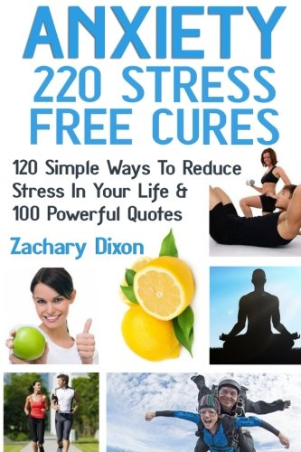 Anxiety: 220 Stress Free Cures: 120 Simple Ways To Reduce Stress In Your Life & 100 Powerful Quotes