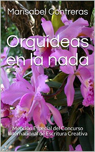 Orquídeas en la nada: Mención Especial del Concurso Internacional de Escritura Creativa por Marisabel Contreras