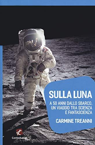 Sulla Luna. A 50 anni dallo sbarco, un viaggio tra scienza e fantascienza