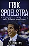 Erik Spoelstra: The Inspiring Life and Leadership Lessons of One of Basketball's Greatest Coaches (Basketball Biography & Leadership Books)