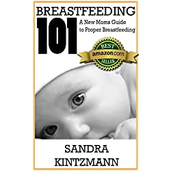 Breastfeeding 101: A New Moms Guide to Proper Breastfeeding: Everything you need to know to answer your question: how to breastfeed your baby