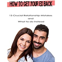 How to Get Your Ex Back: 15 Crucial Relationship Mistakes and What to do Instead (English Edition)