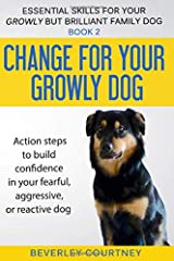 Change for your Growly Dog!: Book 2  Action steps to build confidence in your fearful, aggressive, or reactive dog (Essential Skills for your Growly but Brilliant Family Dog) Paperback