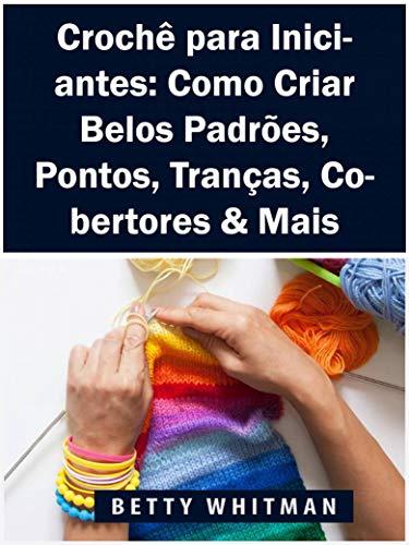 Crochê para Iniciantes: Como Criar Belos Padrões, Pontos, Tranças, Cobertores & Mais (Portuguese Edition) por Betty Whitman