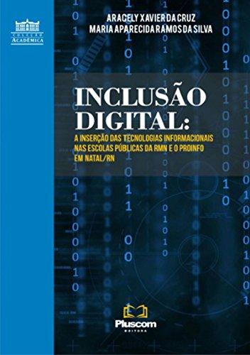 InclusÃo Digital: A Inserção Das Tecnologias Informacionais Nas Escolas Públicas Da Rmn E O Pro Info Em Natal/Rn (Portuguese Edition) por Aracely Xavier Da Cruz