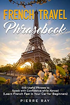 French Travel Phrasebook: 500 Useful Phrases to Speak with Confidence while Abroad (Learn French Fast in Your Car for Beginners) (English Edition) van [Ray, Pierre ]