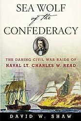 Sea Wolf of the Confederacy: The Daring Civil War Raids of Naval Lt. Charles W. Read (English Edition)