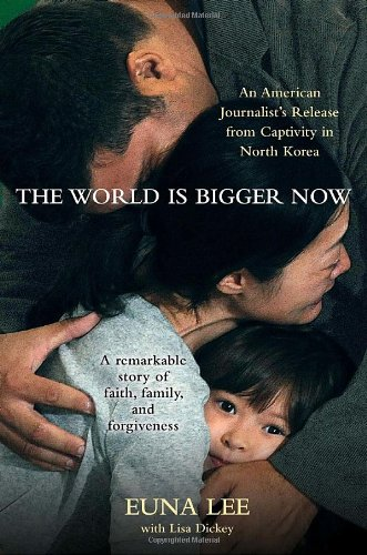 The World Is Bigger Now: An American Journalist's Release from Captivity in North Korea . . . a Remarkable Story of Faith, Family, and Forgiven por Euna Lee