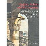 Ägypten - Nubien und die Cyrenaika: Die imaginäre Reise des Norbert Bittner (1786 - 1851) (Kataloge des Winckelmann-Museums)
