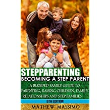 Stepparenting: Becoming A Stepparent: A Blended Family Guide to: Parenting, Raising Children, Family Relationships and Step Families (Raising Children, ... Blended Family Book 5) (English Edition)
