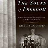 The Sound of Freedom: Marian Anderson, the Lincoln Memorial, and the Concert That Awakened America