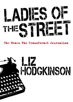 Ladies of the Street: The Women Who Transformed Journalism by [Hodgkinson, Liz]