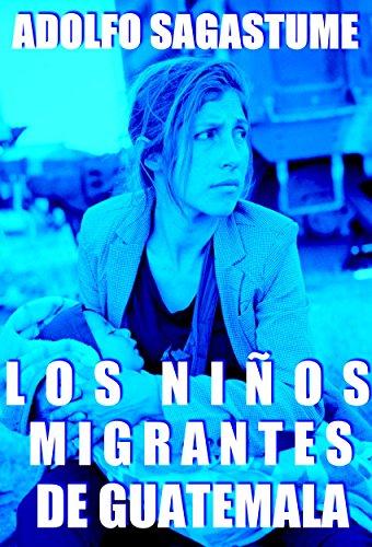 Los Niños Migrantes de Guatemala por Adolfo Sagastume