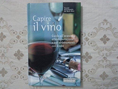 Capire il vino. Guida all'acquisto, alla degustazione e agli abbinamenti con il cibo