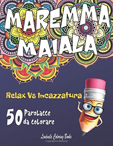 MAREMMA MAIALA Relax vs Incazzatura - 50 Parolacce da Colorare: Libro da colorare antistress, insulti da colorare per adulti. Ecco come calmare la tua rabbia con Mandala e Paesaggi da colorare.
