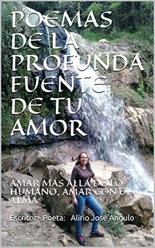 POEMAS DE LA PROFUNDA FUENTE DE TU AMOR: AMAR MÁS ALLÁ DE LO HUMANO, AMAR CON EL ALMA por Escritor - Poeta:  Alirio José Angulo