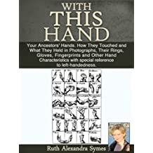 With This Hand: Your Ancestors' Hands. How They Touched and What They Held in Photographs, Their Rings, Gloves, Fingerprints and Other Hand Characteristics with special reference to left-handedness.