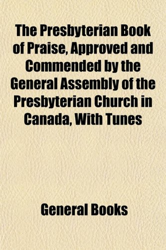 The Presbyterian Book of Praise, Approved and Commended by the General Assembly of the Presbyterian Church in Canada, With Tunes