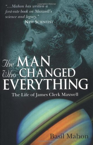 The Man Who Changed Everything: The Life of James Clerk Maxwell by Basil Mahon (2004-08-13)