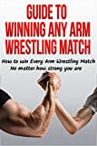 Guide to Winning Any Arm Wrestling Match: How to win Every Arm Wrestling Match no matter how strong you are (Arm Wrestling Training, Arm Wrestling strength, arm wrestling table, arm wrestler)